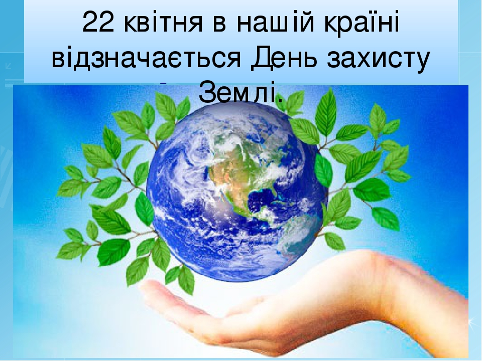 22 квітня в нашій країні відзначається День захисту Землі.