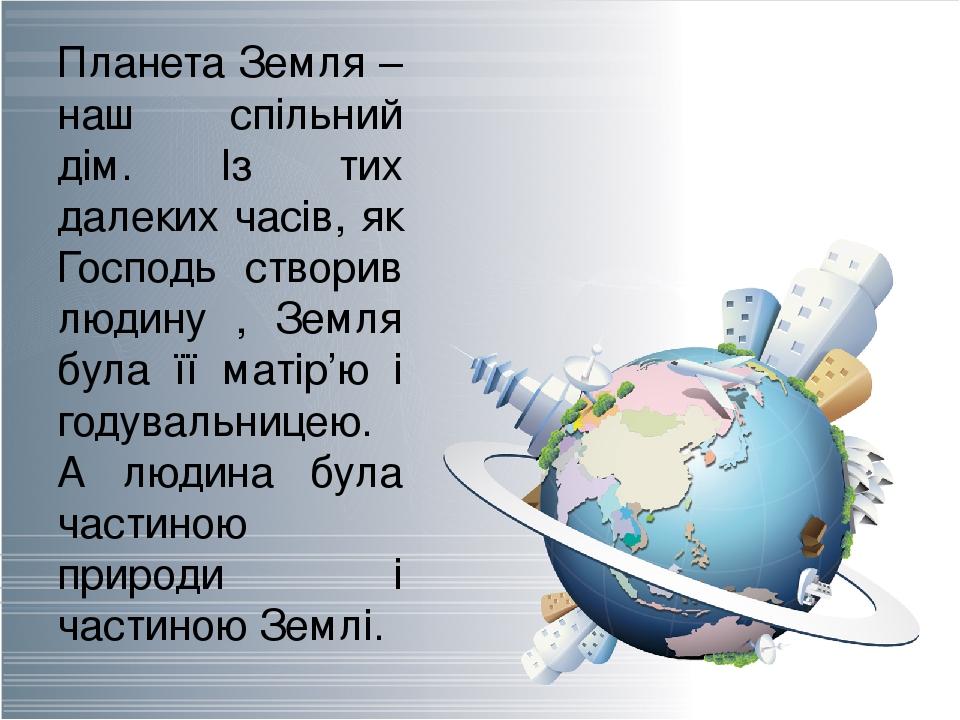 Планета Земля – наш спільний дім. Із тих далеких часів, як Господь створив людину , Земля була її матір'ю і годувальницею. А людина була частиною п...