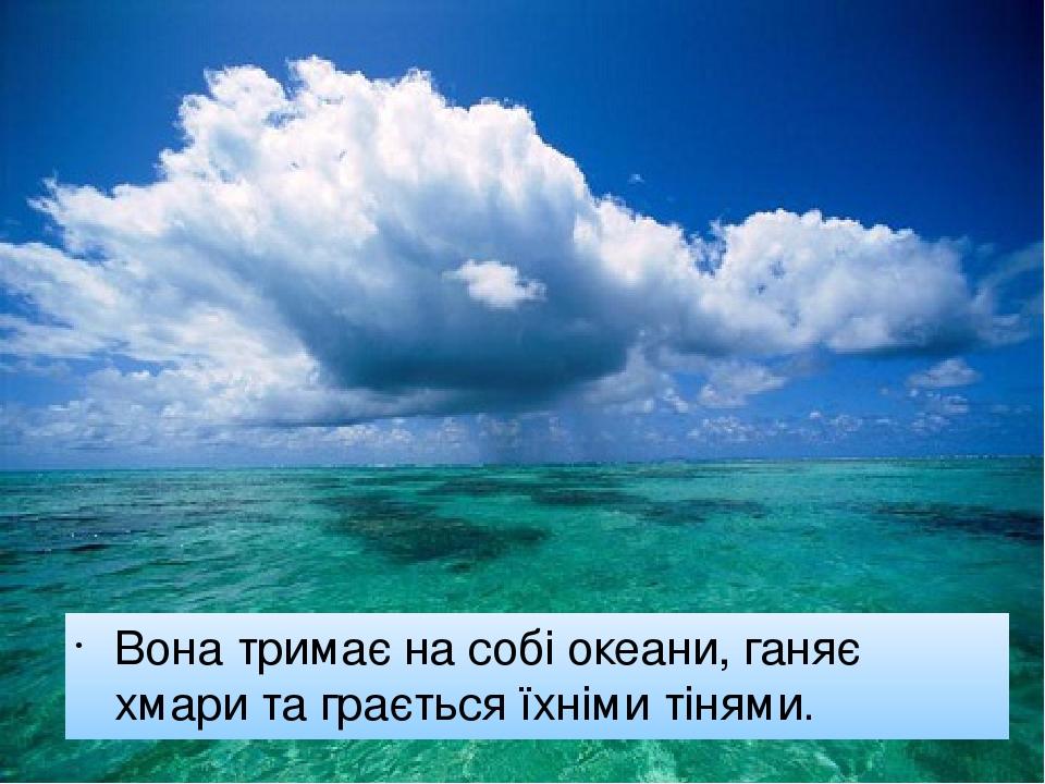 Вона тримає на собі океани, ганяє хмари та грається їхніми тінями.