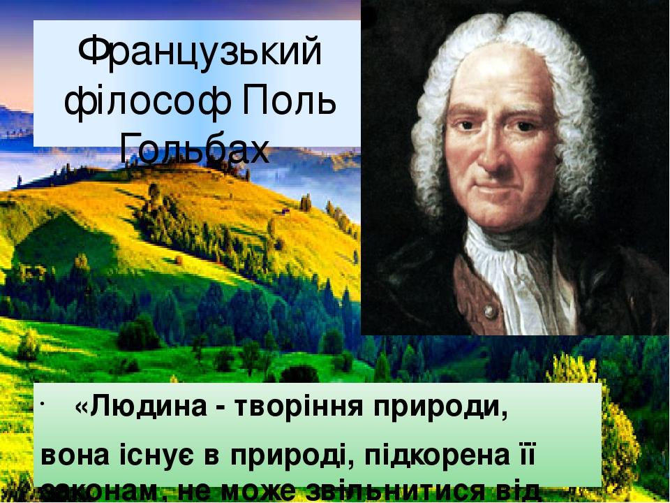 Французький філософ Поль Гольбах «Людина - творіння природи, вона існує в природі, підкорена її законам, не може звільнитися від неї, не може - нав...