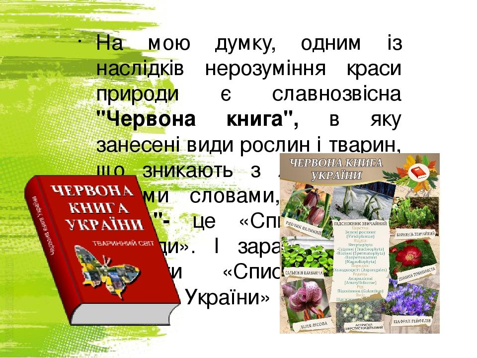 """На мою думку, одним із наслідків нерозуміння краси природи є славнозвісна """"Червона книга"""", в яку занесені види рослин і тварин, що зникають з лиця ..."""