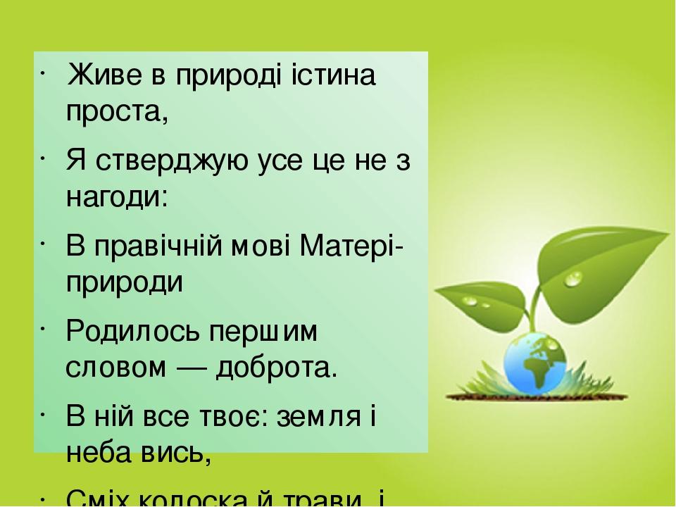 Живе в природі істина проста, Я стверджую усе це не з нагоди: В правічній мові Матері-природи Родилось першим словом — доброта. В ній все твоє: зем...