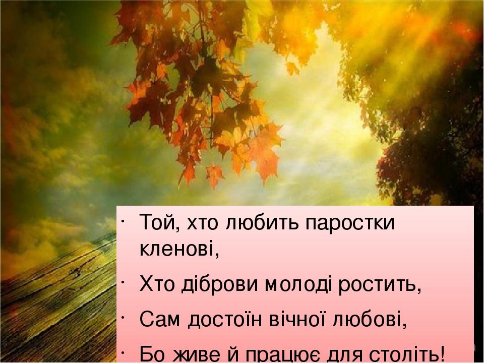 Той, хто любить паростки кленові, Хто діброви молоді ростить, Сам достоїн вічної любові, Бо живе й працює для століть! М. Рильський