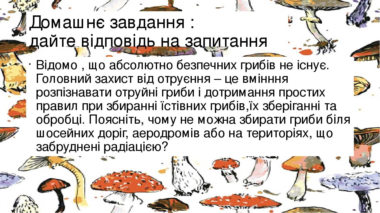 Домашнє завдання : дайте відповідь на запитання Відомо , що абсолютно безпечних грибів не існує. Головний захист від отруєння – це вмінння розпізна...