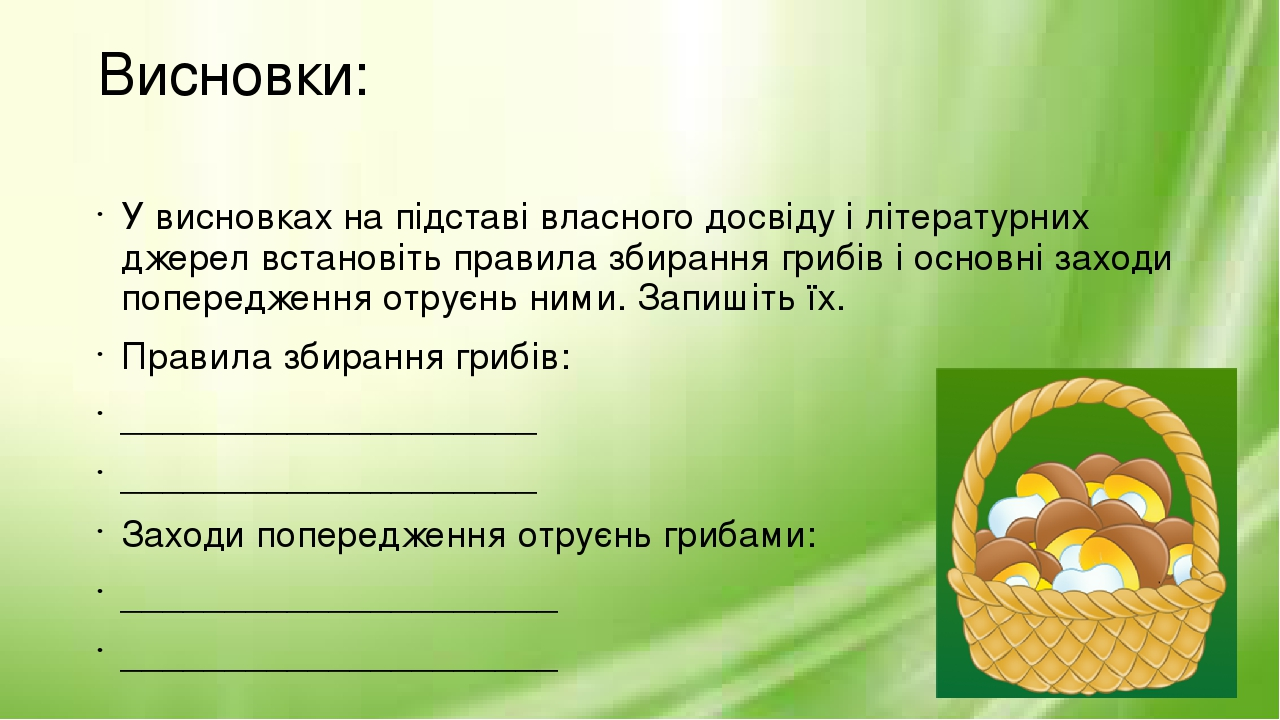 Висновки: У висновках на підставі власного досвіду і літературних джерел встановіть правила збирання грибів і основні заходи попередження отруєнь н...