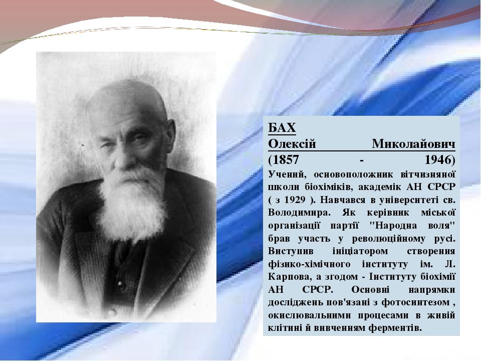 БАХ Олексій Миколайович (1857 - 1946) Учений, основоположник вітчизняної школи біохіміків, академік АН СРСР ( з 1929 ). Навчався в університеті св....