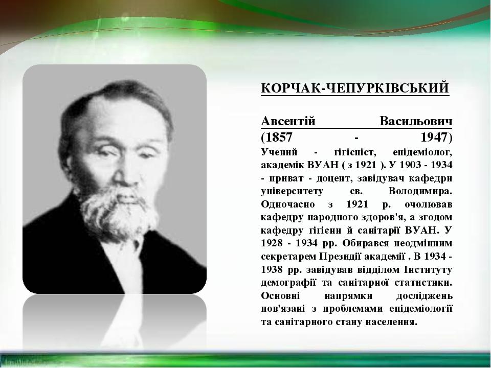 КОРЧАК-ЧЕПУРКІВСЬКИЙ Авсентій Васильович (1857 - 1947) Учений - гігієніст, епідеміолог, академік ВУАН ( з 1921 ). У 1903 - 1934 - приват - доцент, ...