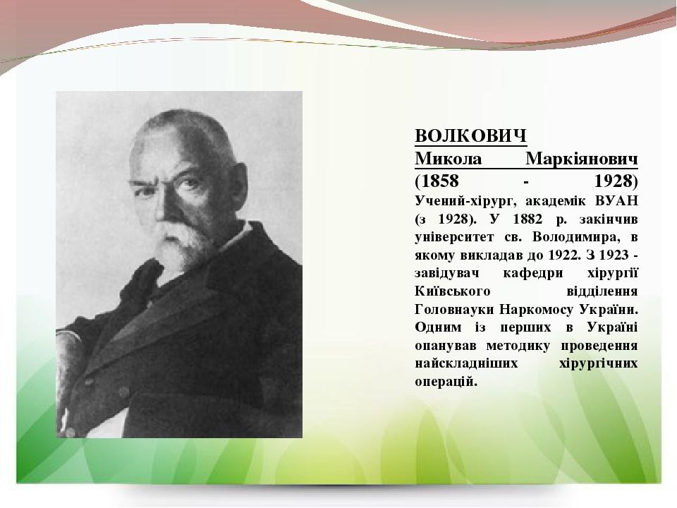 ВОЛКОВИЧ Микола Маркіянович (1858 - 1928) Учений-хірург, академік ВУАН (з 1928). У 1882 р. закінчив університет св. Володимира, в якому викладав до...