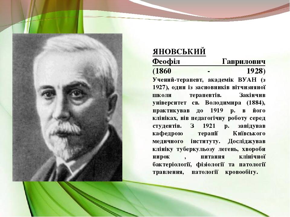 ЯНОВСЬКИЙ Феофіл Гаврилович (1860 - 1928) Учений-терапевт, академік ВУАН (з 1927), один із засновників вітчизняної школи терапевтів. Закінчив уніве...