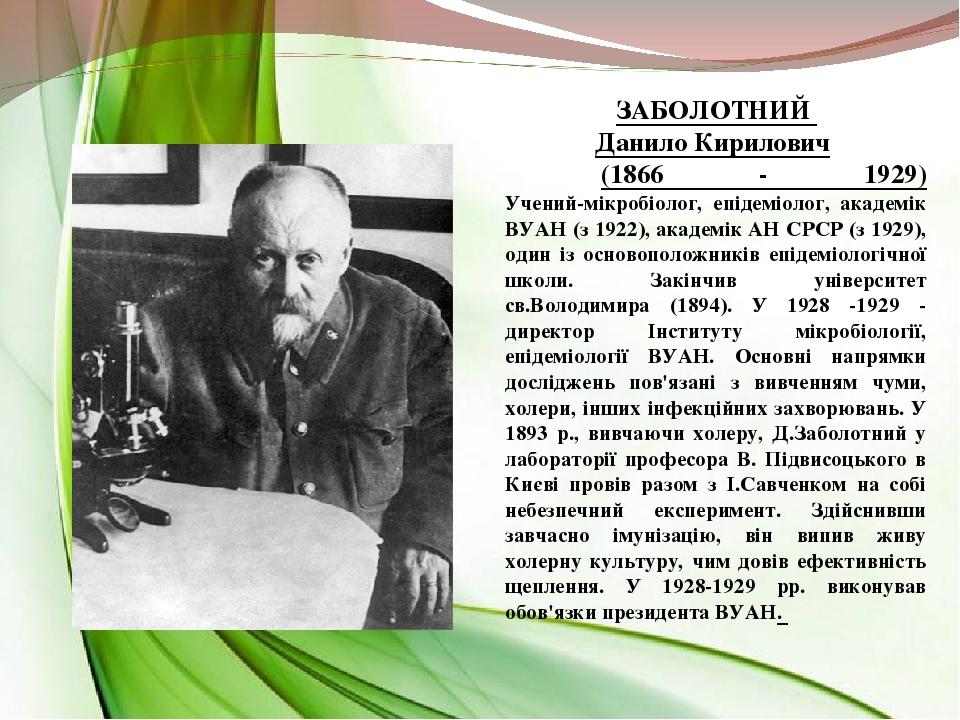 ЗАБОЛОТНИЙ Данило Кирилович (1866 - 1929) Учений-мікробіолог, епідеміолог, академік ВУАН (з 1922), академік АН СРСР (з 1929), один із основоположни...