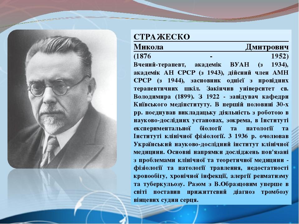 СТРАЖЕСКО Микола Дмитрович (1876 - 1952) Вчений-терапевт, академік ВУАН (з 1934), академік АН СРСР (з 1943), дійсний член АМН СРСР (з 1944), заснов...