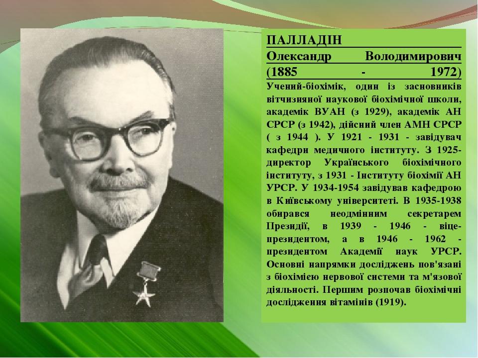 ПАЛЛАДІН Олександр Володимирович (1885 - 1972) Учений-біохімік, один із засновників вітчизняної наукової біохімічної школи, академік ВУАН (з 1929),...