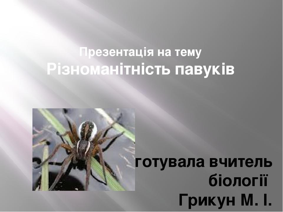 Презентація на тему Різноманітність павуків Підготувала вчитель біології Грикун М. І. ЗОШ№3 м. Бровари