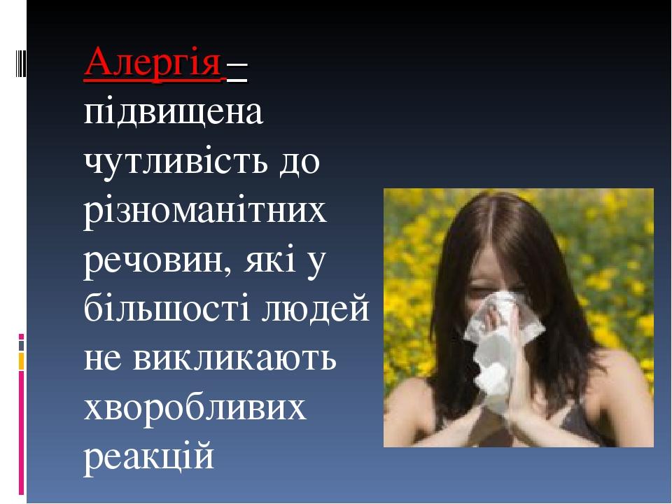 Алергія – підвищена чутливість до різноманітних речовин, які у більшості людей не викликають хворобливих реакцій