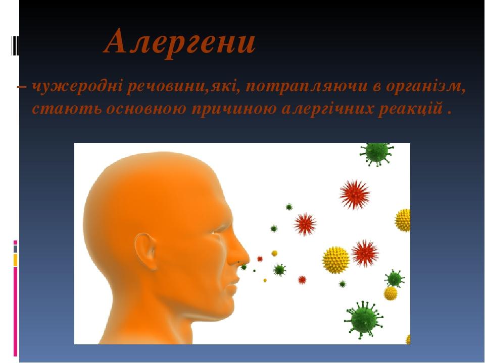 Алергени – чужеродні речовини,які, потрапляючи в організм, стають основною причиною алергічних реакцій .