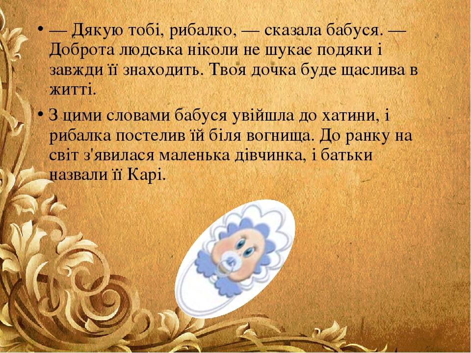 — Дякую тобі, рибалко, — сказала бабуся. — Доброта людська ніколи не шукає подяки і завжди її знаходить. Твоя дочка буде щаслива в житті. З цими сл...