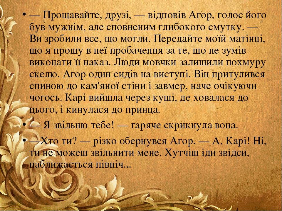 — Прощавайте, друзі, — відповів Агор, голос його був мужнім, але сповненим глибокого смутку. — Ви зробили все, що могли. Передайте моїй матінці, що...
