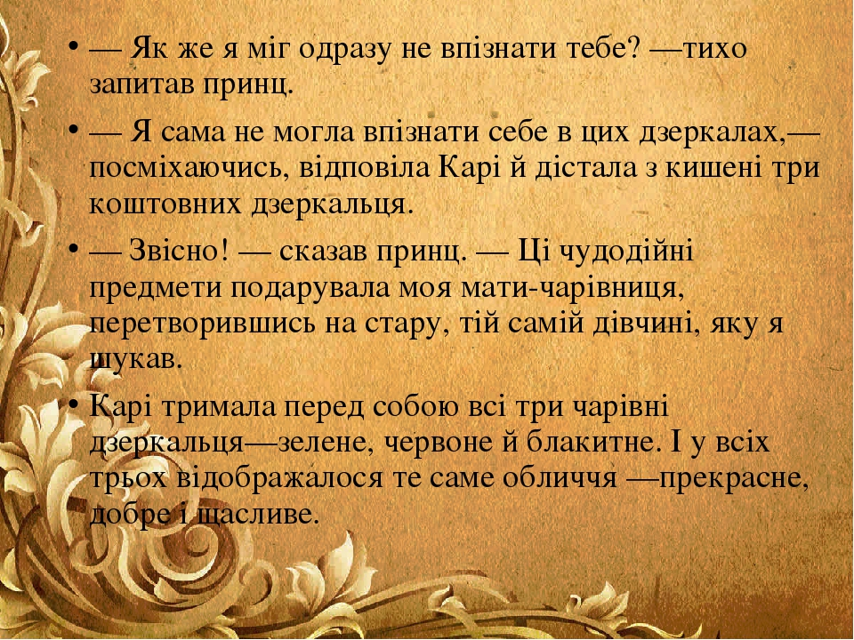 — Як же я міг одразу не впізнати тебе? —тихо запитав принц. — Я сама не могла впізнати себе в цих дзеркалах,—посміхаючись, відповіла Карі й дістала...