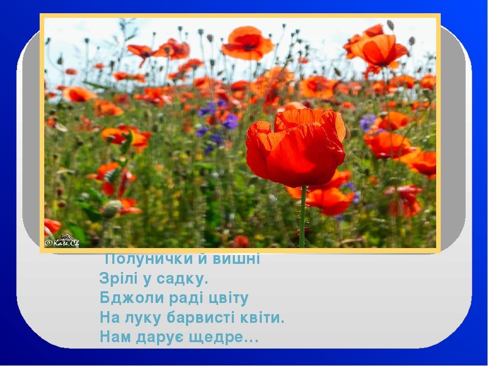 Полунички й вишні Зрілі у садку. Бджоли раді цвіту На луку барвисті квіти. Нам дарує щедре…