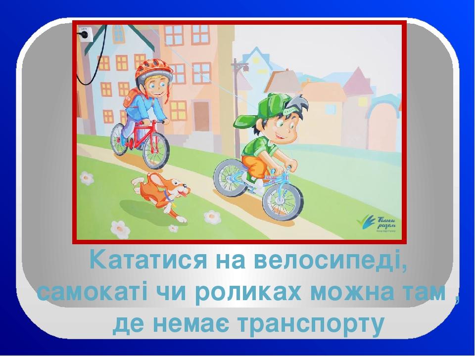 Кататися на велосипеді, самокаті чи роликах можна там , де немає транспорту