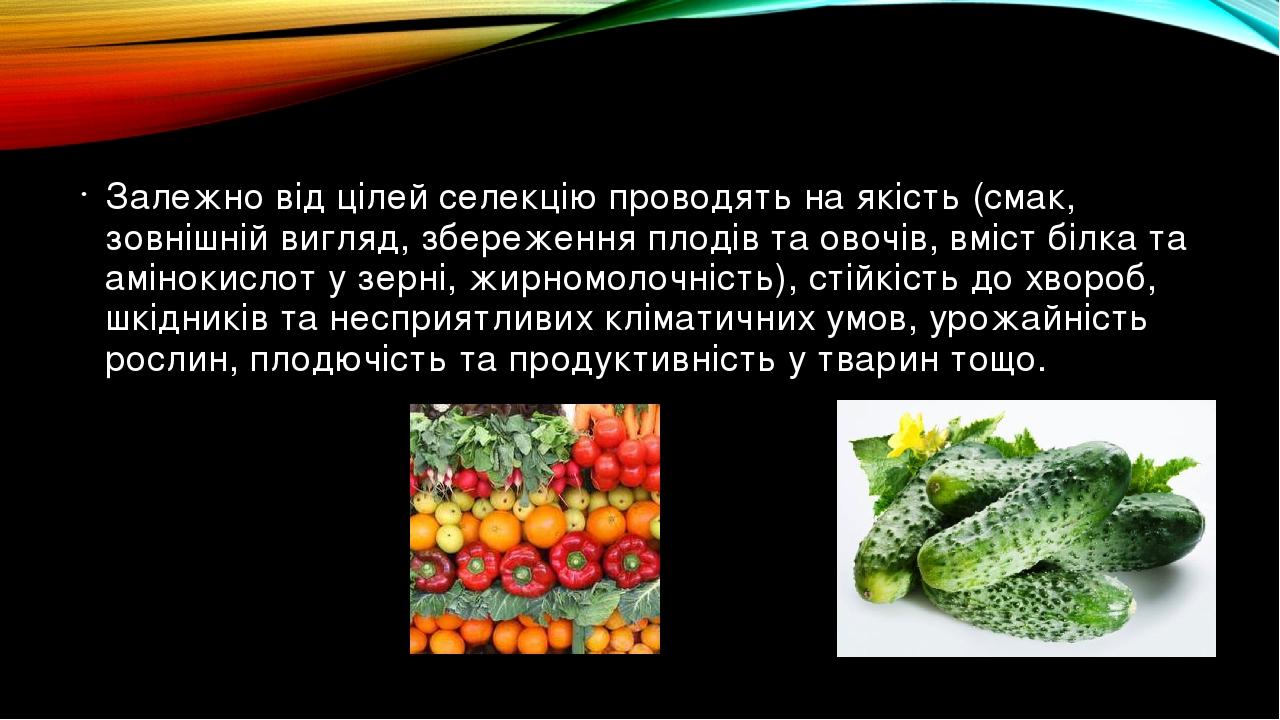 Залежно від цілей селекцію проводять на якість (смак, зовнішній вигляд, збереження плодів та овочів, вміст білка та амінокислот у зерні, жирномолоч...