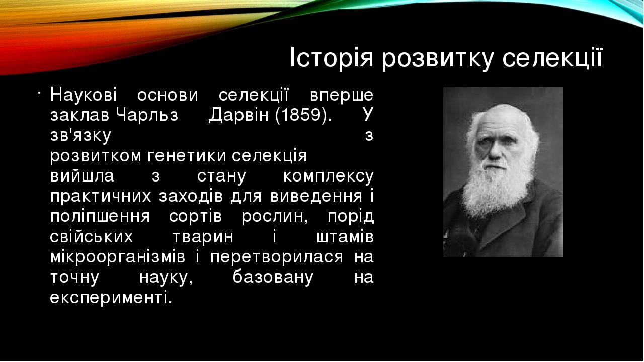 Історія розвитку селекції Наукові основи селекції вперше заклавЧарльз Дарвін(1859). У зв'язку з розвиткомгенетикиселекція вийшла з стану компле...