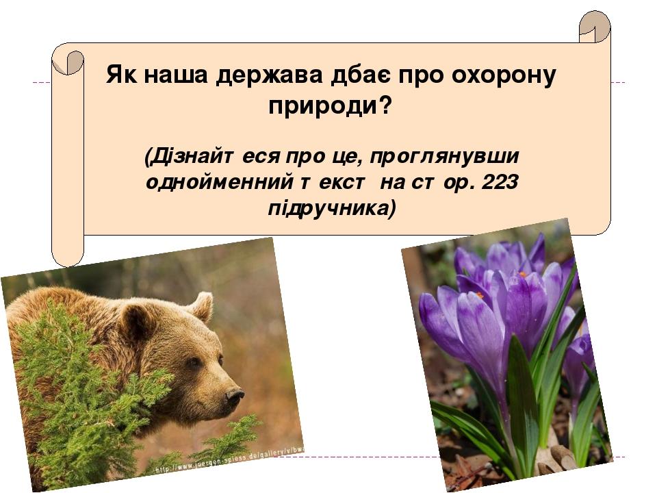 Як наша держава дбає про охорону природи? (Дізнайтеся про це, проглянувши однойменний текст на стор. 223 підручника)