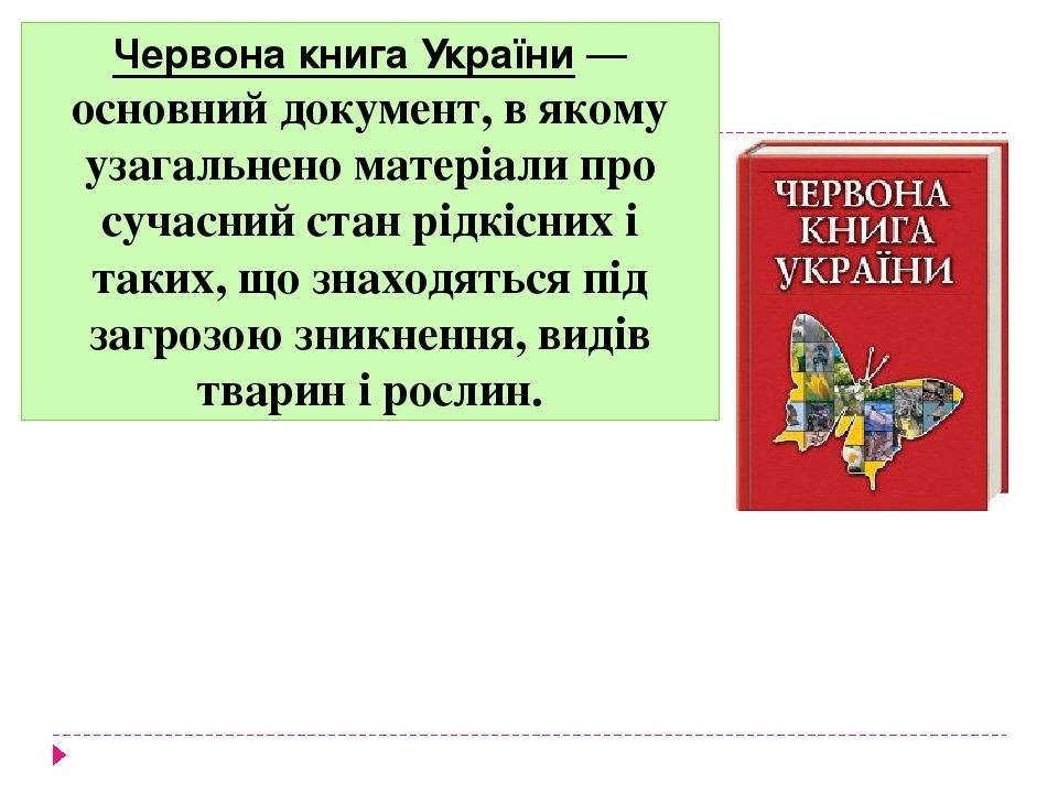 Червона книга України— основний документ, в якому узагальнено матеріали про сучасний стан рідкісних і таких, що знаходяться під загрозою зникнення...