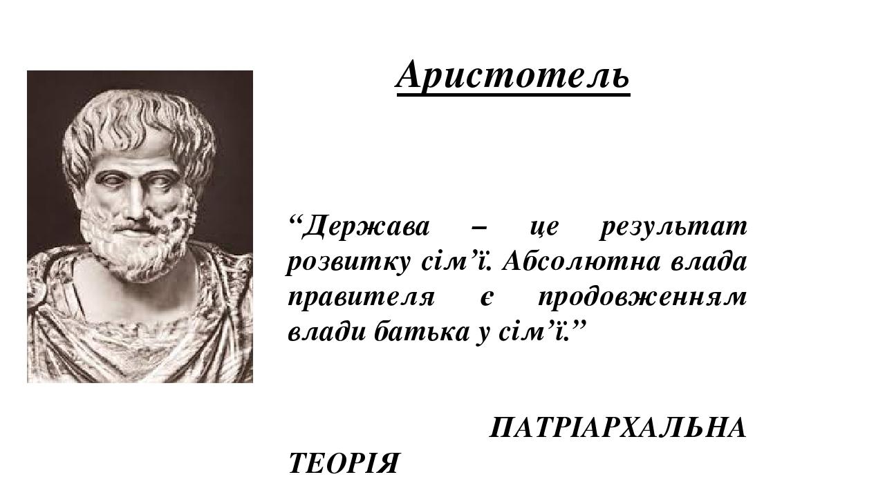 """Аристотель """"Держава – це результат розвитку сім'ї. Абсолютна влада правителя є продовженням влади батька у сім'ї."""" ПАТРІАРХАЛЬНА ТЕОРІЯ"""