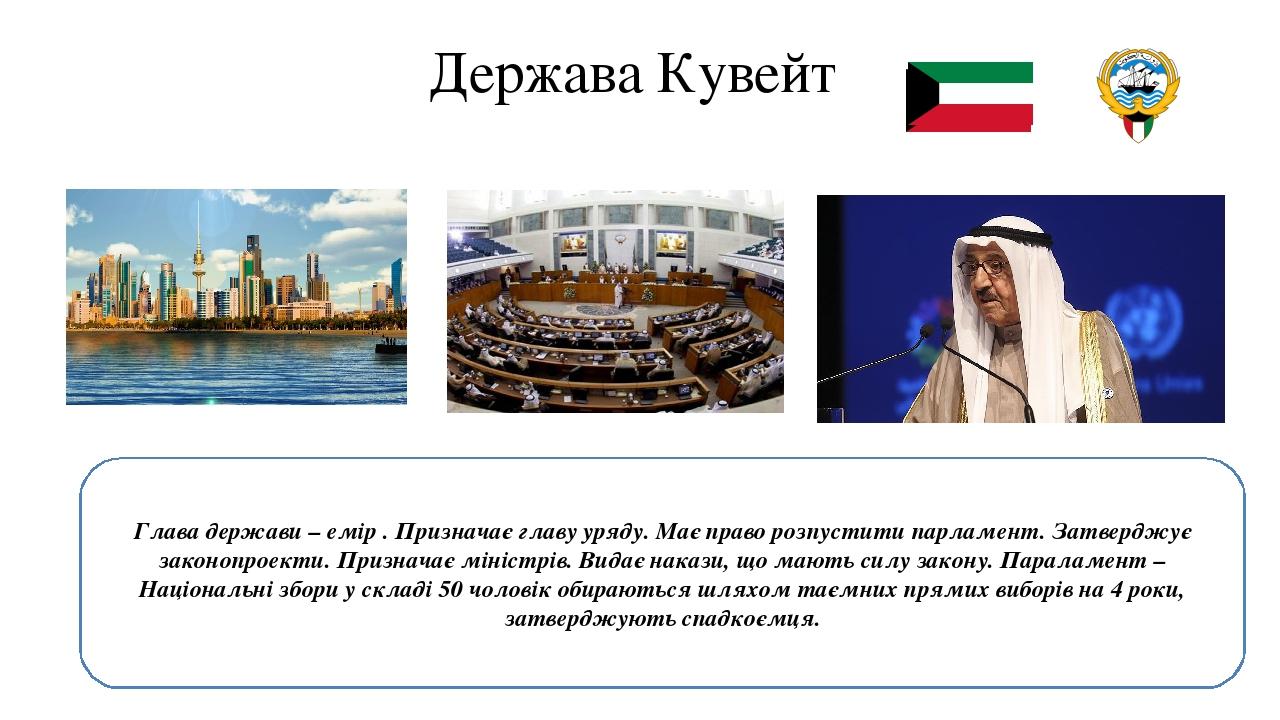 Держава Кувейт Глава держави – емір . Призначає главу уряду. Має право розпустити парламент. Затверджує законопроекти. Призначає міністрів. Видає н...