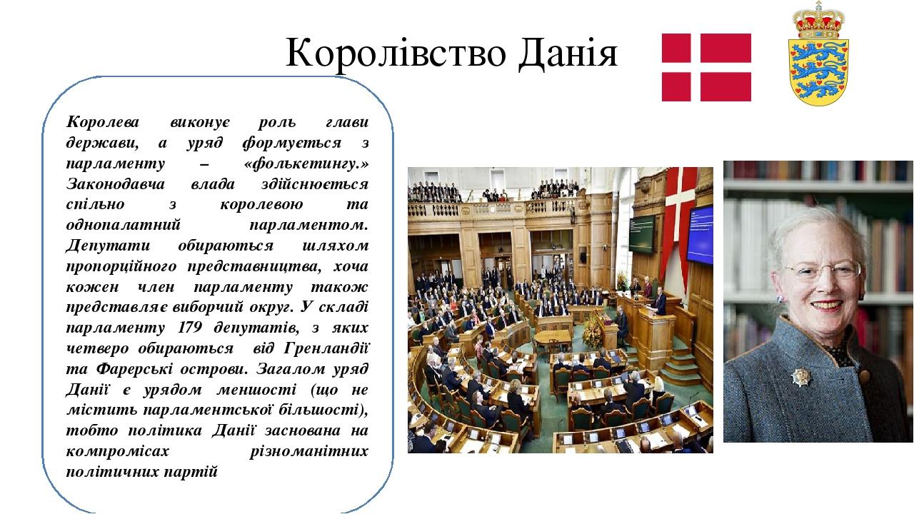 Королівство Данія Королева виконує роль глави держави, а уряд формується з парламенту – «фолькетингу.» Законодавча влада здійснюється спільно з кор...