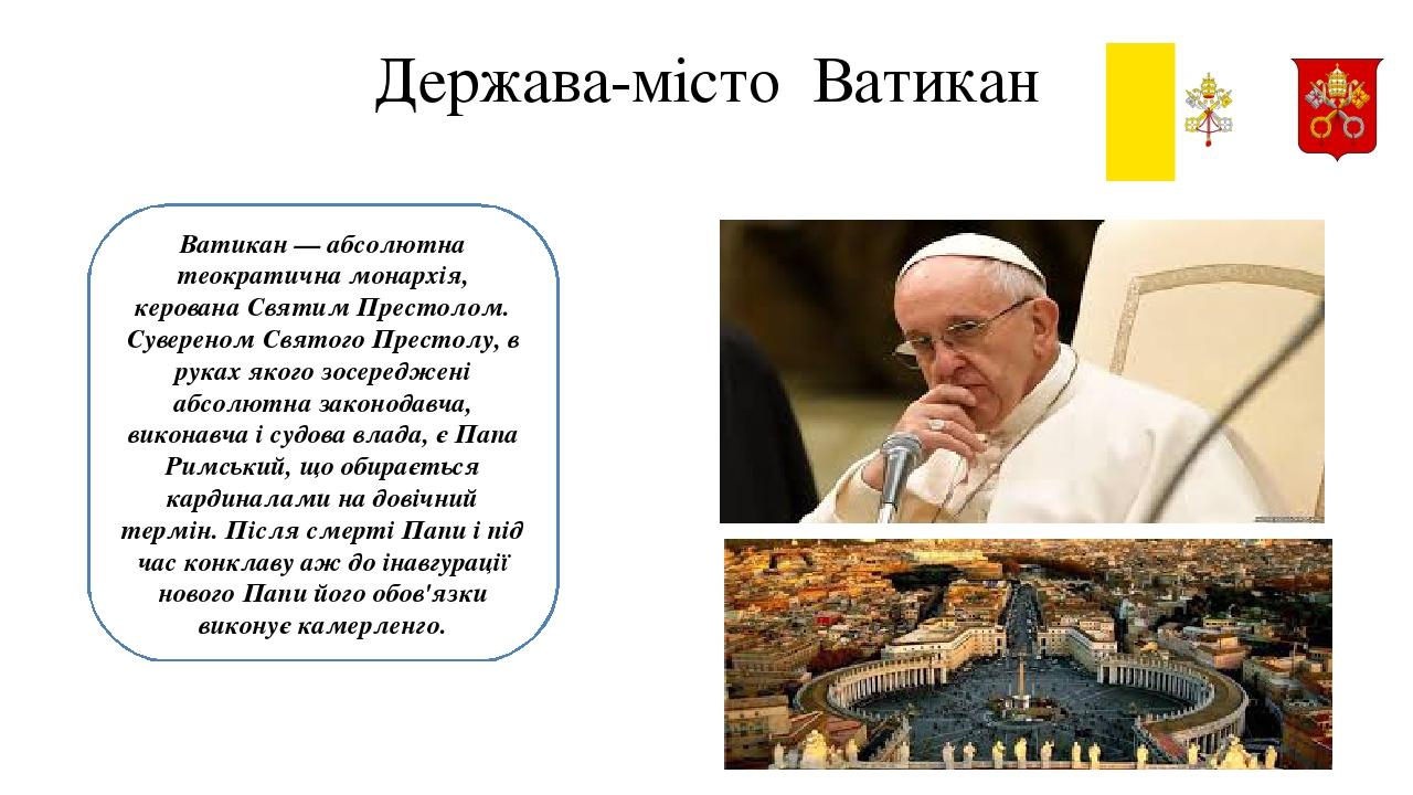 Держава-місто Ватикан Ватикан— абсолютна теократична монархія, керована Святим Престолом. Сувереном Святого Престолу, в руках якого зосереджені аб...