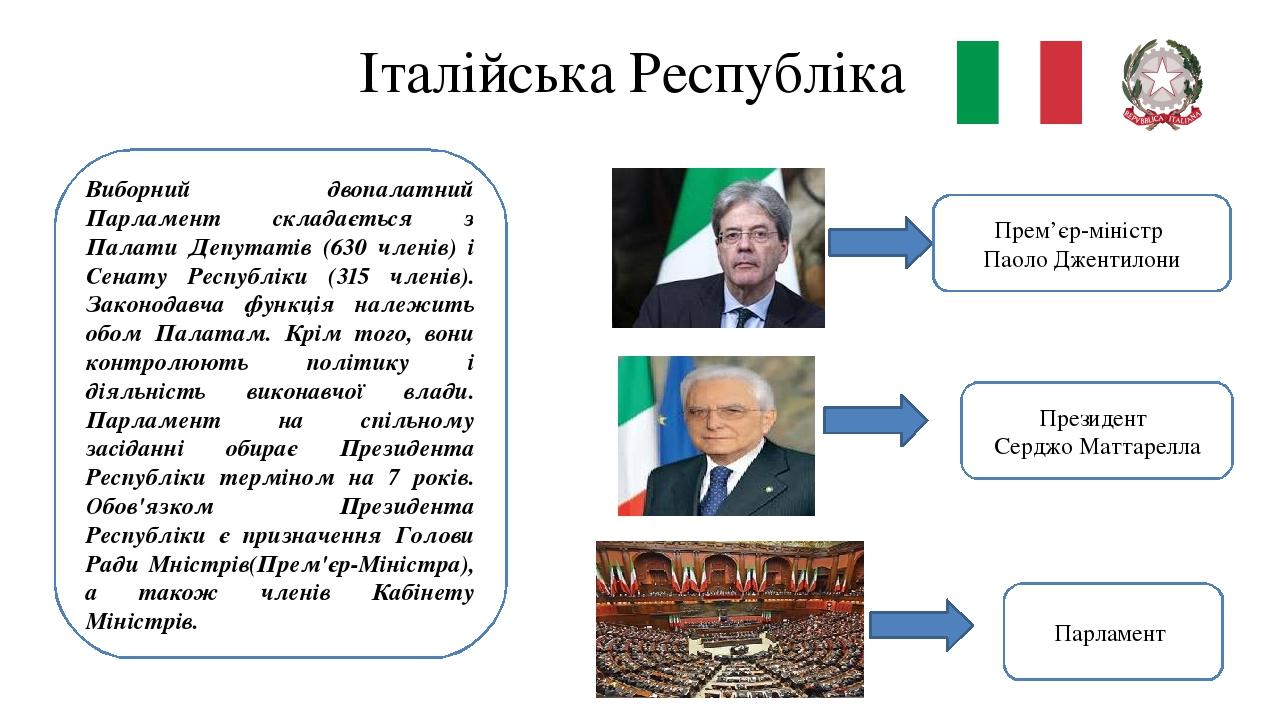 Італійська Республіка Виборний двопалатний Парламент складається з Палати Депутатів (630 членів) і Сенату Республіки (315 членів). Законодавча функ...