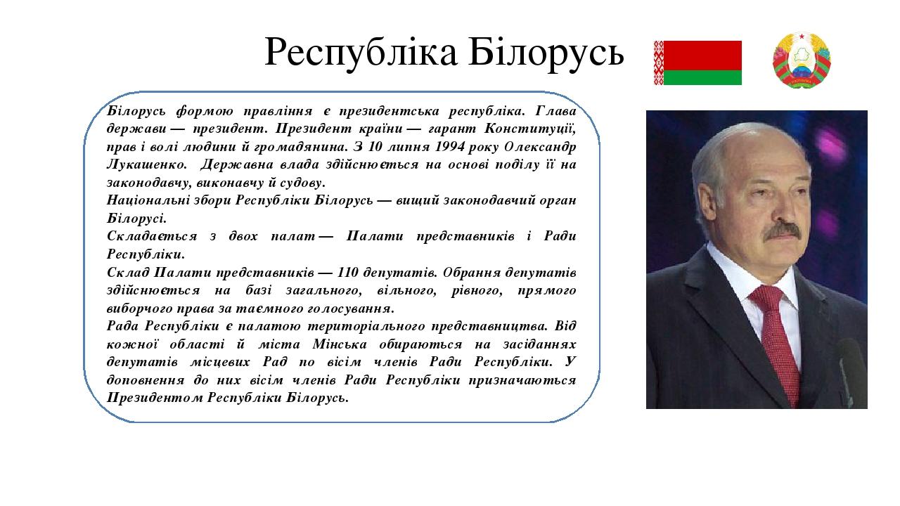 Республіка Білорусь Білорусь формою правління є президентська республіка. Глава держави— президент. Президент країни— гарант Конституції, прав і ...
