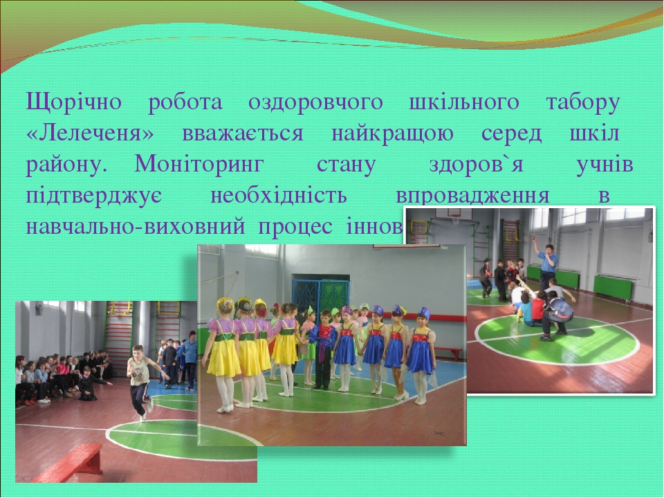 Щорічно робота оздоровчого шкільного табору «Лелеченя» вважається найкращою серед шкіл району. Моніторинг стану здоров`я учнів підтверджує необхідн...