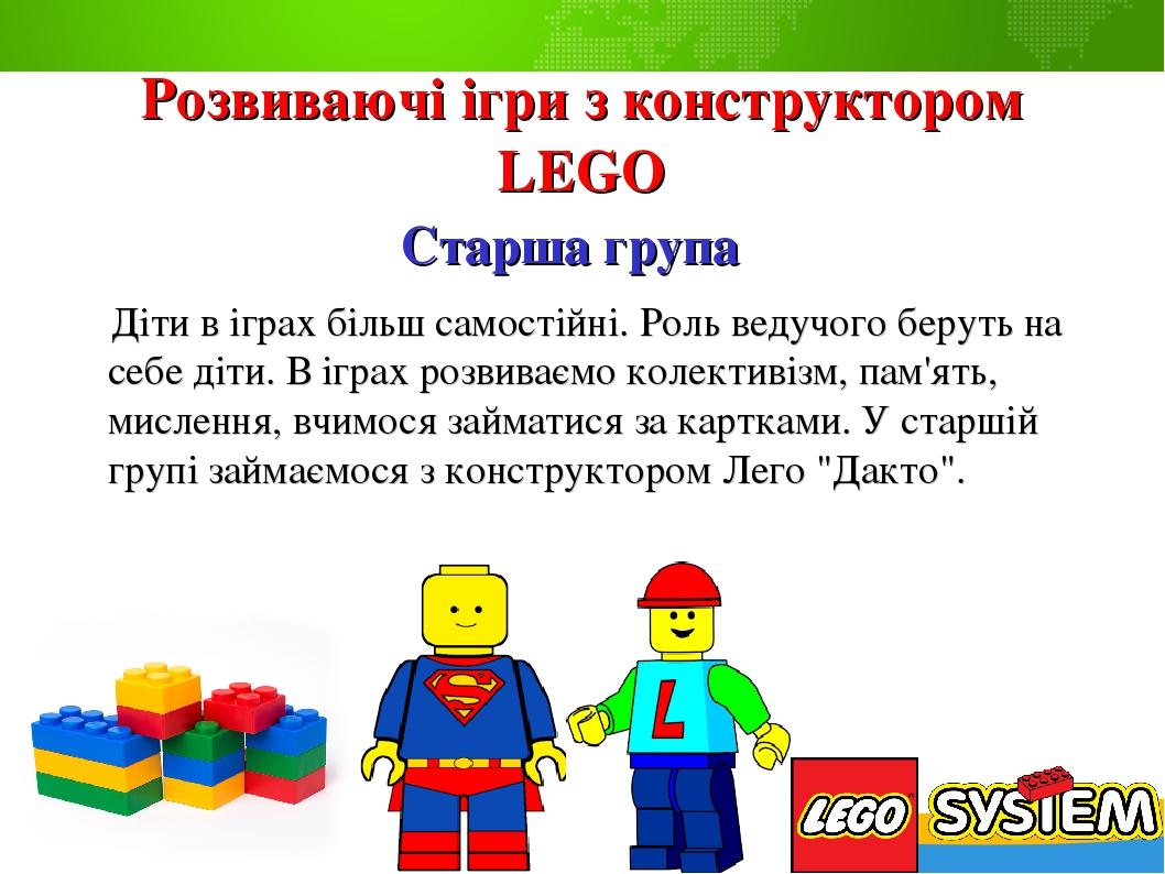 Розвиваючі ігри з конструктором LEGO Старша група Діти в іграх більш самостійні. Роль ведучого беруть на себе діти. В іграх розвиваємо колективізм,...