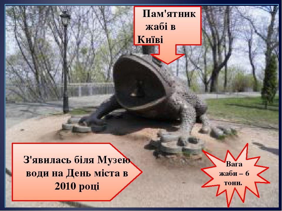 Пам'ятник жабі в Київі З'явилась біля Музею води на День міста в 2010 році Вага жаби – 6 тонн.