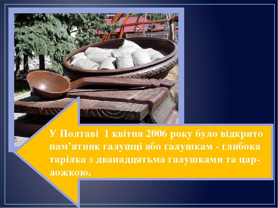 У Полтаві 1 квітня 2006 року було відкрито пам'ятник галушці або галушкам - глибока тарілка з дванадцятьма галушками та цар-ложкою.