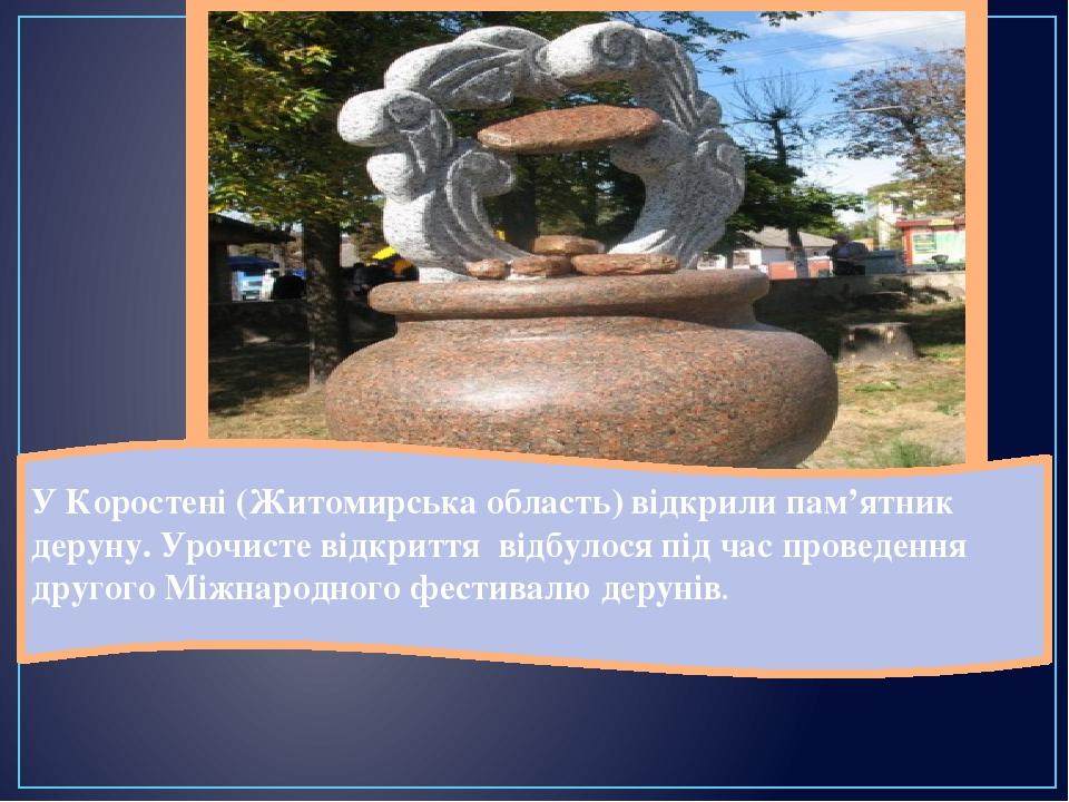 У Коростені (Житомирська область) відкрили пам'ятник деруну. Урочисте відкриття відбулося під час проведення другого Міжнародного фестивалю дерунів.