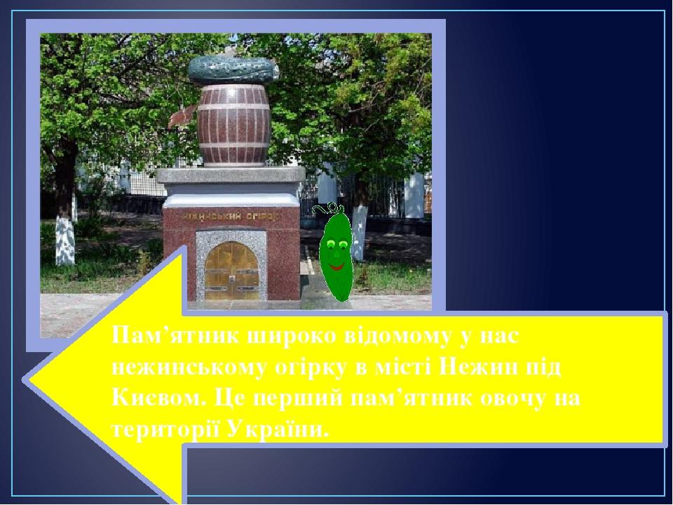 Пам'ятник широко відомому у нас нежинському огірку в місті Нежин під Києвом. Це перший пам'ятник овочу на території України.