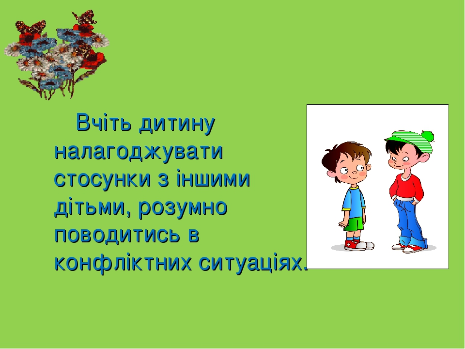 Вчіть дитину налагоджувати стосунки з іншими дітьми, розумно поводитись в конфліктних ситуаціях.