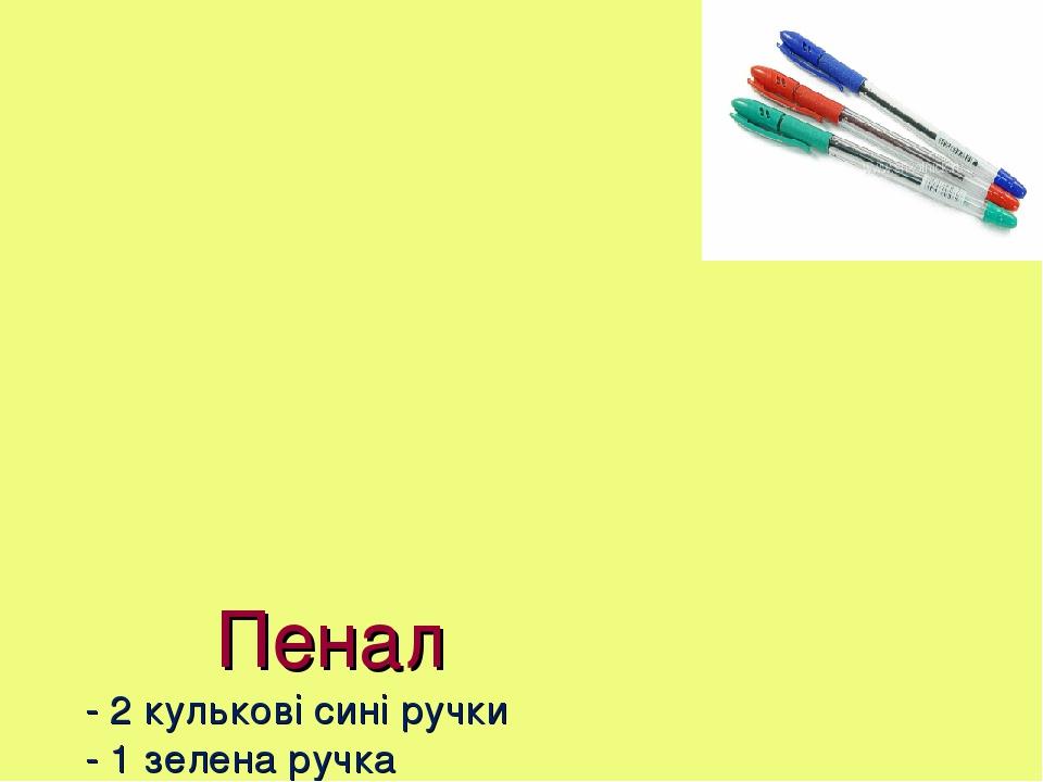 Пенал - 2 кулькові сині ручки - 1 зелена ручка - 1 червона ручка - 2 простих олівця - гумка - лінійка (дерев'яна або прозора пластикова на 10-15 см...