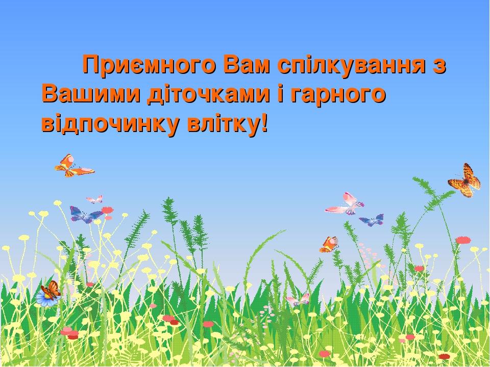 Приємного Вам спілкування з Вашими діточками і гарного відпочинку влітку!