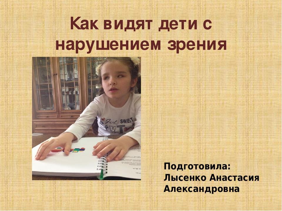 Как видят дети с нарушением зрения Подготовила: Лысенко Анастасия Александровна
