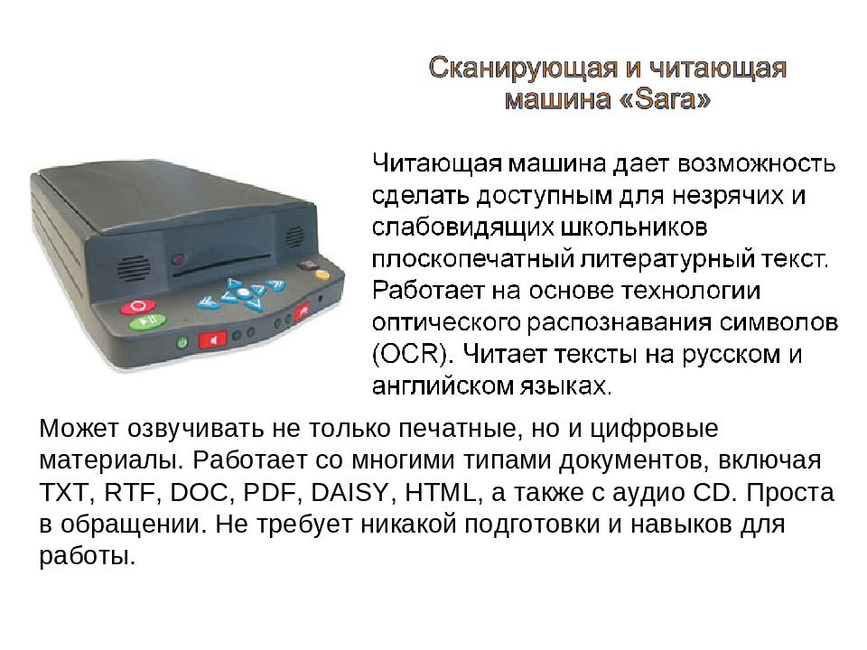 Может озвучивать не только печатные, но и цифровые материалы. Работает со многими типами документов, включая TXT, RTF, DOC, PDF, DAISY, HTML, а так...