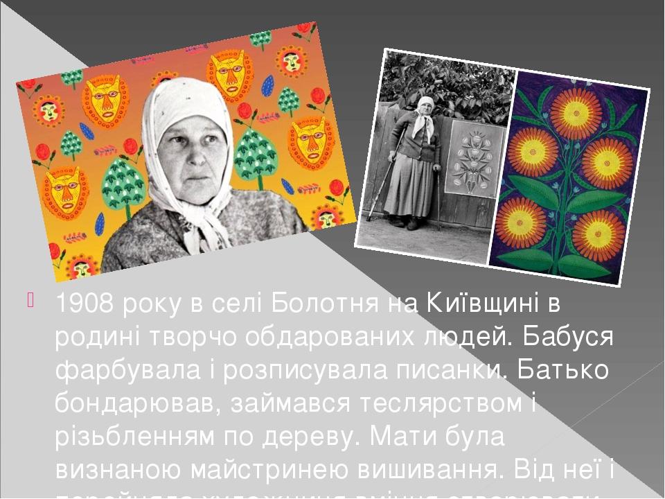 1908 року в селі Болотня на Київщині в родині творчо обдарованих людей. Бабуся фарбувала і розписувала писанки. Батько бондарював, займався теслярс...