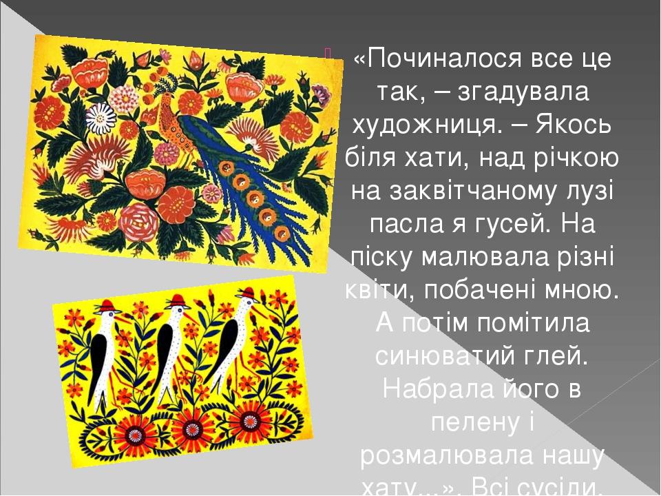 «Починалося все це так, – згадувала художниця. – Якось біля хати, над річкою на заквітчаному лузі пасла я гусей. На піску малювала різні квіти, поб...