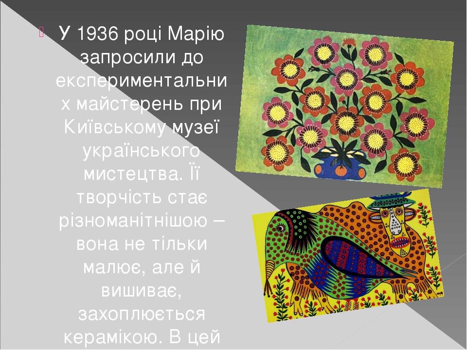 У 1936 році Марію запросили до експериментальних майстерень при Київському музеї українського мистецтва. Її творчість стає різноманітнішою – вона н...