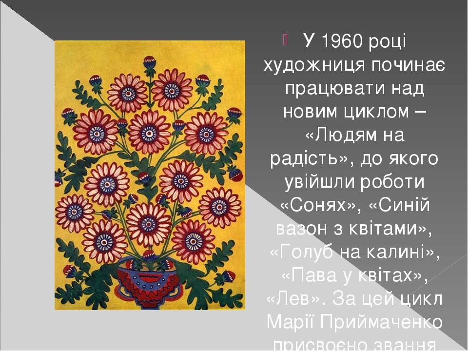 У 1960 році художниця починає працювати над новим циклом – «Людям на радість», до якого увійшли роботи «Сонях», «Синій вазон з квітами», «Голуб на ...