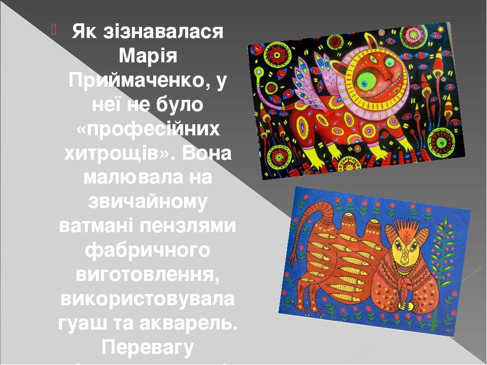 Як зізнавалася Марія Приймаченко, у неї не було «професійних хитрощів». Вона малювала на звичайному ватмані пензлями фабричного виготовлення, викор...